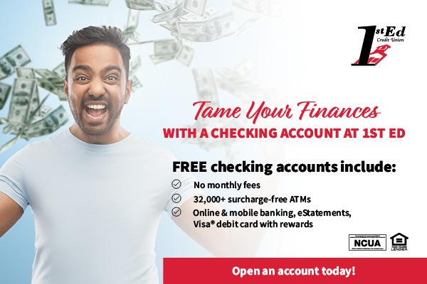 Tame your finances with a checking account at 1st Ed. Free checking accounts include - No monthly fees, 32,000+surcharge free ATMs, Online and Mobile Banking, eStatements, Visa debit card with rewards - Open an account today!
