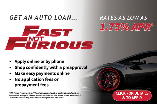 Get and Auto Loan - Fast not Furious - Rates as Low as 1.75% APR - Apply online or by phone, shop confidently with a preapproval, Make easy payments online, No application fees or prepayment fees - Click for Details & to Apply